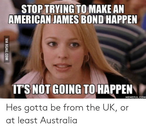 James Bond, American, and Australia: STOP TRYING TO MAKE AN  AMERICAN JAMES BOND HAPPEN  IT'S NOT GOING TO HAPPEN  HEMEFUL.COM Hes gotta be from the UK, or at least Australia
