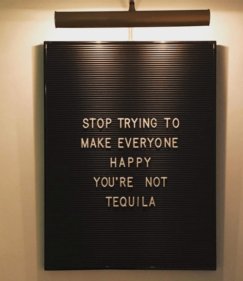 Happy, Tequila, and Make: STOP TRYING TO  MAKE EVERYO NE  HAPPY  YOU'RE NOT  TEQUILA