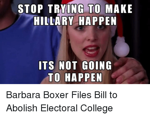 College, Memes, and Boxer: STOP TRYING TO MAKE  HILLARY HAPPEN  ITS NOT GOING  TO HAPPEN Barbara Boxer Files Bill to Abolish Electoral College