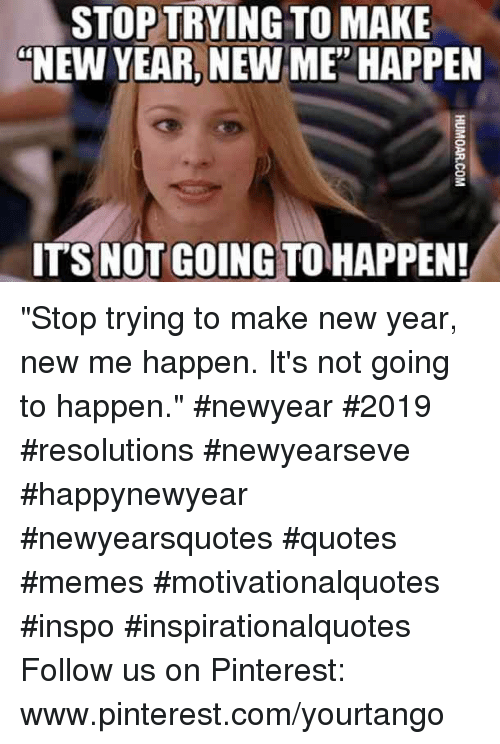 "Www Pinterest Com: STOP TRYING TO MAKE  ""NEW YEAR, NEW ME' HAPPEN  ITS NOT GOING TO HAPPEN! ""Stop trying to make new year, new me happen. It's not going to happen."" #newyear #2019 #resolutions #newyearseve #happynewyear #newyearsquotes #quotes #memes #motivationalquotes #inspo #inspirationalquotes Follow us on Pinterest: www.pinterest.com/yourtango"