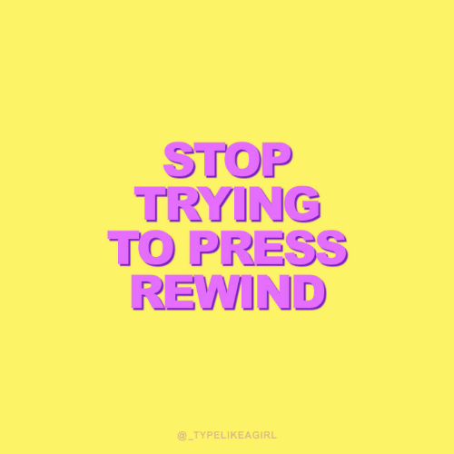 Stop Trying: STOP  TRYING  TO PRESS  REWIND  @_TYPELIKEAGIRL