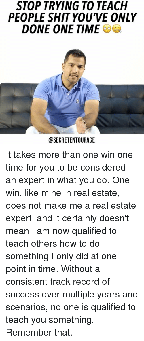 Memes, Shit, and How To: STOP TRYING TO TEACH  PEOPLE SHIT YOU'VE ONLY  DONE ONE TIME  @SECRETENTOURAGE It takes more than one win one time for you to be considered an expert in what you do. One win, like mine in real estate, does not make me a real estate expert, and it certainly doesn't mean I am now qualified to teach others how to do something I only did at one point in time. Without a consistent track record of success over multiple years and scenarios, no one is qualified to teach you something. Remember that. ⠀
