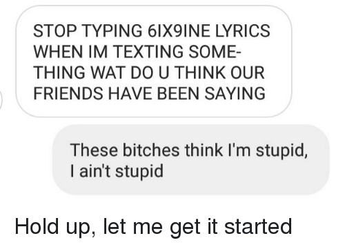 Friends, Texting, and Wat: STOP TYPING 61X9INE LYRICS  WHEN IM TEXTING SOME-  THING WAT DO U THINK OUR  FRIENDS HAVE BEEN SAYING  These bitches think I'm stupic,  I ain't stupid