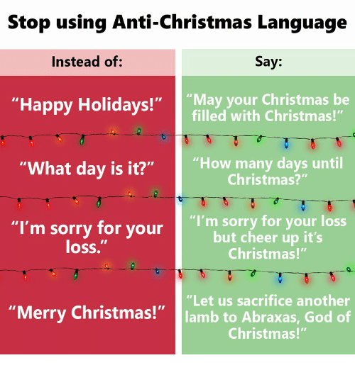 "Christmas, God, and Sorry: Stop using Anti-Christmas Lanquage  Instead of:  Say:  ""Happy Holidays!"" ""May your Christmas be  filled with Christmas!""  ""What day is it?""  ""How many days until  Christmas?""  ""I'm sorry for your  loss.  ""I'm sorry for your loss  but cheer up it's  Christmas!""  ""Let us sacrifice another  lamb to Abraxas, God of  Christmas!""  ""Merry Christmas!"""