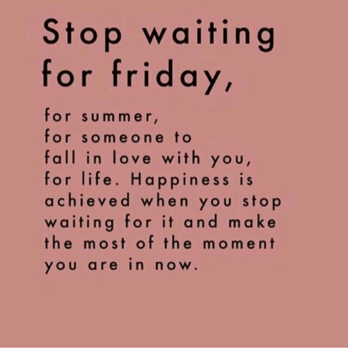 Fall, Life, and Love: Stop waiting  for frid a  y,  for summer  for someone to  fall in love with you  for life. Happiness is  achieved when you stop  waiting for it and make  the most of the moment  YOU are in noW.