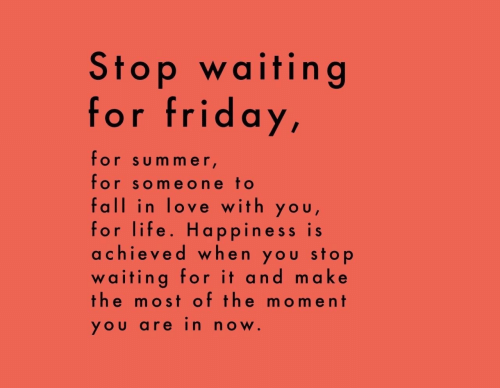 Fall, Friday, and Life: Stop waiting  for friday,  for sum mer  for someone to  fall in love with you  for life. Happiness is  achieved when you stop  waiting for it and make  the most of the moment  YOU arein now.
