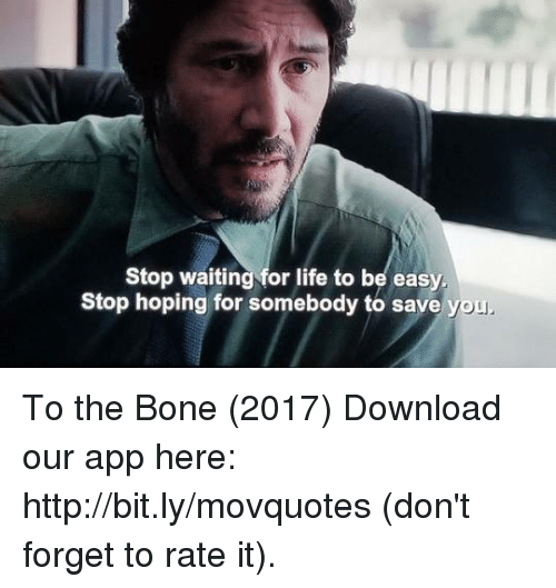 Life, Memes, and Http: Stop waiting for life to be easy  Stop hoping for somebody to save  you To the Bone (2017)  Download our app here: http://bit.ly/movquotes (don't forget to rate it).