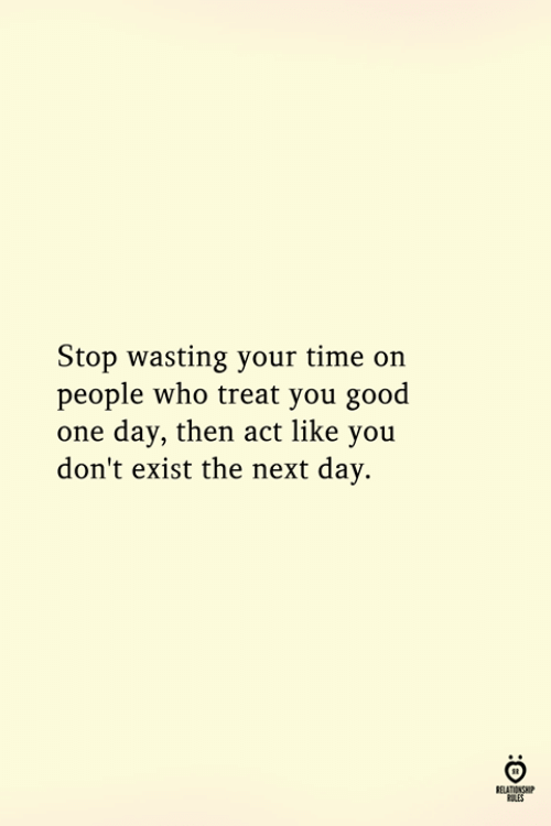 Good, Time, and Act: Stop wasting your time on  people who treat you good  one day, then act like you  don't exist the next day.  ELATIONGHP  OLES