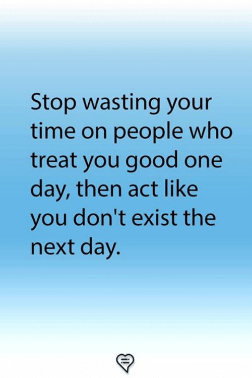 Memes, Good, and Time: Stop wasting your  time on people who  treat you good one  day, then act like  you don't exist the  next day.