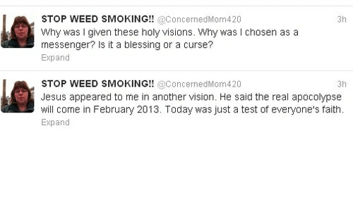 Jesus, Smoking, and Weed: STOP WEED SMOKING!! @ConcernedMom420  why was I given these holy visions. Why was I chosen as a  messenger? Is it a blessing or a curse?  3h  Expand  STOP WEED SMOKING!! @ConcernedMom420  3h  Jesus appeared to me in another vision. He said the real apocolypse  will come in February 2013. Today was just a test of everyone's faith  Expand