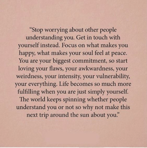 """worrying: """"Stop worrying about other people  understanding you. Get in touch with  yourself instead. Focus on what makes you  happy, what makes your soul feel at peace.  You are your biggest commitment, so start  loving your flaws, your awkwardness, your  weirdness, your intensity, your vulnerability  your everything. Life becomes so much more  fulfilling when you are just simply yourself.  The world keeps spinning whether people  understand you or not so why not make this  next trip around the sun about you."""""""