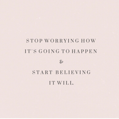 Believing: STOP WORRYING HOW  IT'S GOING TO HAPPEN  START BELIEVING  IT WILL.