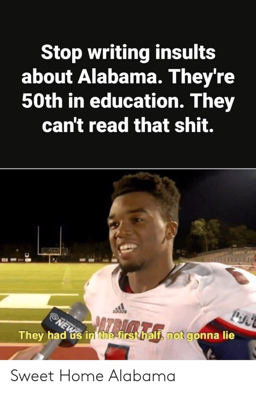 Insults: Stop writing insults  about Alabama. They're  50th in education. They  can't read that shit.  They had ús in the firsthalf, not gonna lie Sweet Home Alabama