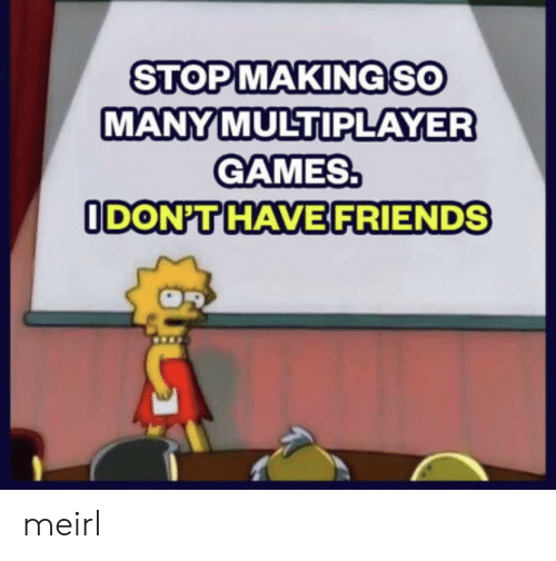 Friends, Games, and MeIRL: STOPMAKINGSO  MANY MULTIPLAYER  GAMES.  ODON'T HAVE FRIENDS meirl