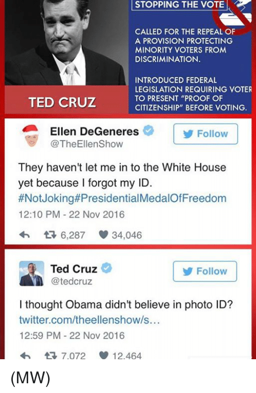 "Ellen DeGeneres, Memes, and Ted: STOPPING STOPPING THE VOTE  CALLED FOR THE REPEAL OF  A PROVISION PROTECTING  MINORITY VOTERS FROM  DISCRIMINATION.  INTRODUCED FEDERAL  LEGISLATION REQUIRING VOTER  TO PRESENT ""PROOF OF  TED CRUZ  CITIZENSHIP"" BEFORE VOTING.  Ellen DeGeneres  Follow  TheEllenShow  They haven't let me in to the White House  yet because I forgot my ID.  #Not Joking#Presidential  12:10 PM 22 Nov 2016  6,287 34,046  Ted Cruz  Follow  tedCruz  I thought Obama didn't believe in photo ID?  twitter.com/theellenshow/s...  12:59 PM 22 Nov 2016  tR 7.072 12.464 (MW)"
