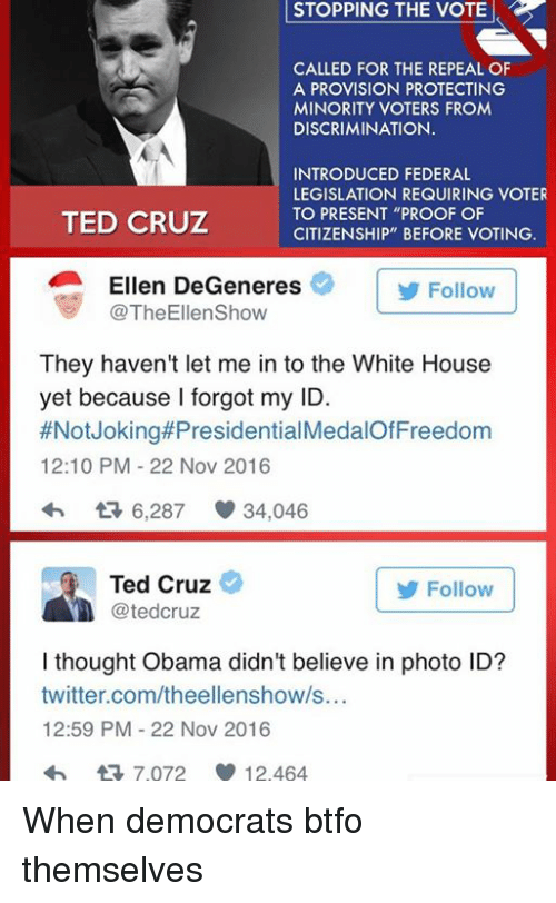 """Ellen Degenerate: STOPPING STOPPING THE VOTE  CALLED FOR THE REPEAL OF  A PROVISION PROTECTING  MINORITY VOTERS FROM  DISCRIMINATION.  INTRODUCED FEDERAL  LEGISLATION REQUIRING VOTER  TO PRESENT """"PROOF OF  TED CRUZ  CITIZENSHIP"""" BEFORE VOTING.  Ellen DeGeneres  Follow  TheEllenShow  They haven't let me in to the White House  yet because I forgot my ID.  #Not Joking#Presidential  12:10 PM 22 Nov 2016  6,287 34,046  Ted Cruz  Follow  tedCruz  I thought Obama didn't believe in photo ID?  twitter.com/theellenshow/s...  12:59 PM 22 Nov 2016  tR 7.072 12.464 When democrats btfo themselves"""