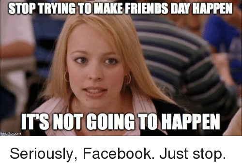 Memes, 🤖, and Friends Day: STOPTRYINGTOMAKE FRIENDS DAY HAPPEN  ITS NOT GOING TO HAPPEN  irngfip.com Seriously, Facebook. Just stop.