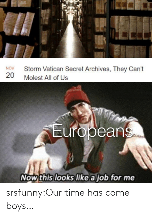 Tumblr, Blog, and Time: Storm Vatican Secret Archives, They Can't  NOV  20  Molest All of Us  Europeans  Now this looks like a job for me srsfunny:Our time has come boys…
