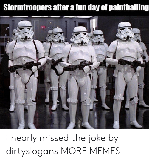 Dank, Memes, and Target: Stormtroopers after a fun day of paintballing I nearly missed the joke by dirtyslogans MORE MEMES