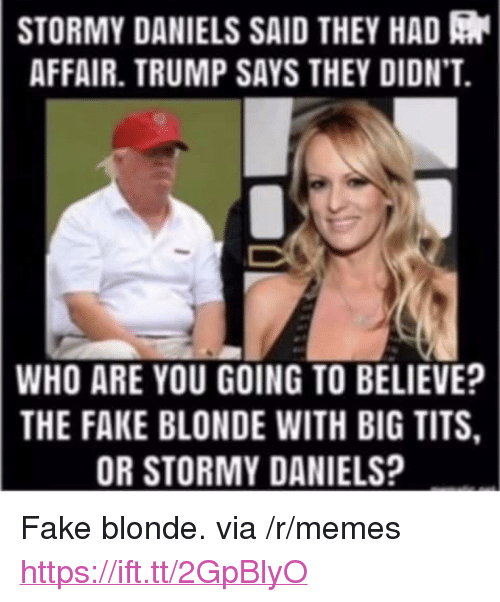 "Fake, Memes, and Tits: STORMY  DANIELS SAID THEY HAD  AFFAIR. TRUMP SAYS THEY DIDN'T.  WHO  ARE YOU GOING TO BELIEVE?  THE FAKE BLONDE WITH BIG TITS  OR STORMY DANIELS? <p>Fake blonde. via /r/memes <a href=""https://ift.tt/2GpBlyO"">https://ift.tt/2GpBlyO</a></p>"