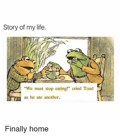 """Toade: Story of my life.  8  """"We must stop eating!"""" cried Toad  as he ate another Finally home"""