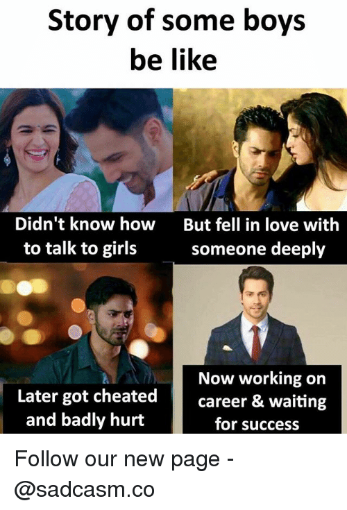 Be Like, Girls, and Love: Story of some boys  be like  Didn't know how  to talk to girls  But fell in love with  someone deeply  Now working on  Later got cheatedcareer & waiting  and badly hurt  for success Follow our new page - @sadcasm.co