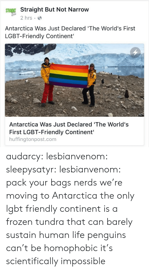 continent: Straight But Not Narrow  2 hrs  Antarctica Was Just Declared 'The World's First  LGBT-Friendly Continent'  Antarctica Was Just Declared 'The World's  First LGBT-Friendly Continent'  huffingtonpost.com audarcy:  lesbianvenom:  sleepysatyr:  lesbianvenom:  pack your bags nerds we're moving to Antarctica  the only lgbt friendly continent is a frozen tundra that can barely sustain human life  penguins can't be homophobic it's scientifically impossible