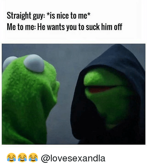 Memes, Nice, and 🤖: Straight guy: *is nice to me*  Me to me: He wants you to suck him off 😂😂😂 @lovesexandla