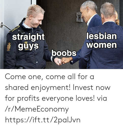 Profits: straight  guys  lesbian  women  boobs  POLITI Come one, come all for a shared enjoyment! Invest now for profits everyone loves! via /r/MemeEconomy https://ift.tt/2palJvn