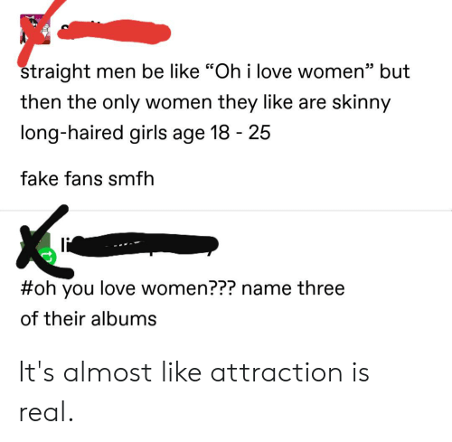 "Be Like, Fake, and Girls: straight men be like ""Oh i love women""  but  then the only women they like are skinny  long-haired girls age 18 25  fake fans smfh  #oh you love women??? name three  of their albums It's almost like attraction is real."