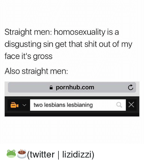 `Pornhub: Straight men: homosexuality isa  disgusting sin get that shit out of my  face it's gross  Also straight men:  e pornhub.com  two lesbians lesbianing 🐸☕️(twitter | lizidizzi)