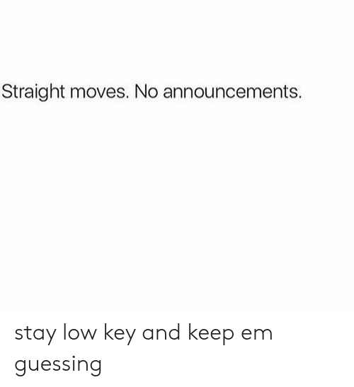 Low key: Straight moves. No announcements. stay low key and keep em guessing