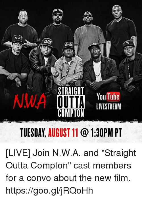 """N.W.A.: STRAIGHT  NWA  YouTube  OUTTA  LIVE STREAM  COMPTON  TUESDAY.  AUGUST 11  1:30PM PT [LIVE] Join N.W.A. and """"Straight Outta Compton"""" cast members for a convo about the new film. https://goo.gl/jRQoHh"""