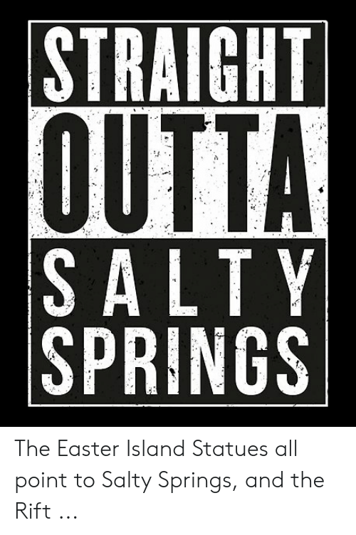 Salty Springs: STRAIGHT  OUTTA  SALTY  SPRINGS The Easter Island Statues all point to Salty Springs, and the Rift ...