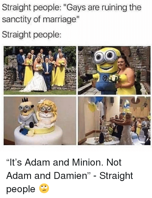 """Marriage, Grindr, and Minion: Straight people: """"Gays are ruining the  sanctity of marriage""""  Straight people: """"It's Adam and Minion. Not Adam and Damien"""" - Straight people 🙄"""