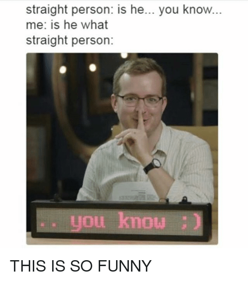 Funny, Memes, and 🤖: straight person: is he... you know...  me: is he what  straight person:  you know THIS IS SO FUNNY