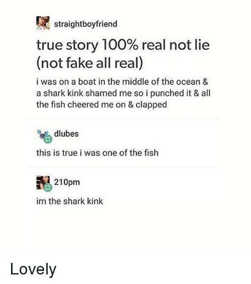 Anaconda, Fake, and Memes: straightboyfriend  true story 100% real not lie  (not fake all real)  a shark kink shamed  i was on a boat in the middle of the ocean 8  a shark kink shamed me so i punched it & all  the fish cheered me on & clapped  a  dlubes  this is true i was one of the fish  210pm  im the shark kink Lovely