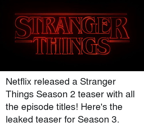 Dank, Netflix, and All The: STRANG R  THINGS Netflix released a Stranger Things Season 2 teaser with all the episode titles! Here's the leaked teaser for Season 3.