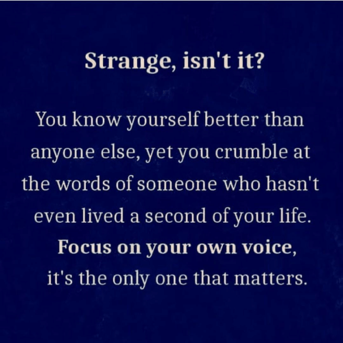 The Only One: Strange, isn't it?  You know yourself better than  anyone else, yet you crumble at  the words of someone who hasn't  even lived a second of your life.  Focus on your own voice,  it's the only one that matters.