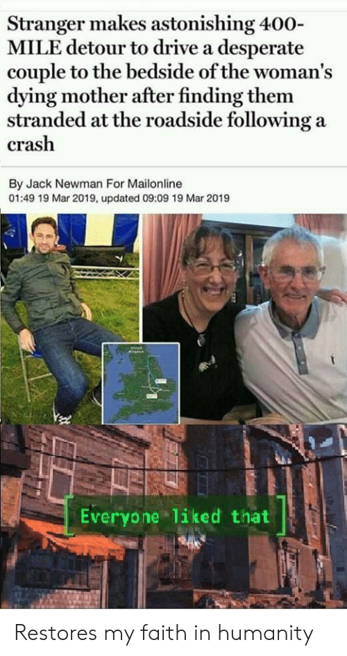 Newman: Stranger makes astonishing 400-  MILE detour to drive a desperate  couple to the bedside of the woman's  dying mother after finding them  stranded at the roadside following a  crash  By Jack Newman For Mailonline  01:49 19 Mar 2019, updated 09:09 19 Mar 2019  Everyone liked that Restores my faith in humanity