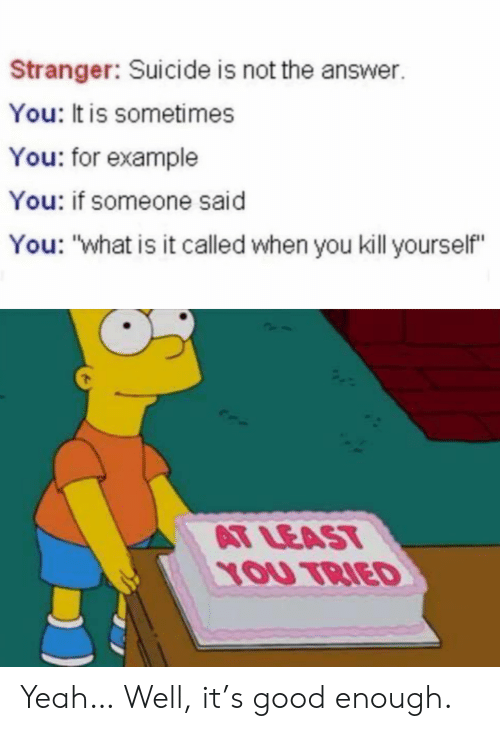 """kill yourself: Stranger: Suicide is not the answer.  You: It is sometimes  You: for example  You: if someone said  You: """"what is it called when you kill yourself""""  AT LEAST  YOU TRIED Yeah… Well, it's good enough."""