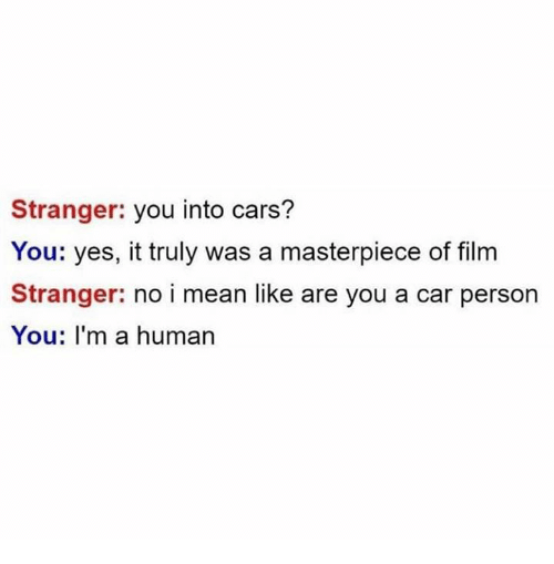 Cars, Mean, and Humans of Tumblr: Stranger: you into cars?  You: yes, it truly was a masterpiece of film  Stranger: no i mean like are you a car person  You: I'm a human