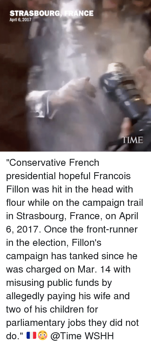 "Children, Head, and Memes: STRASBOURG  ANCE  April 6, 2017  TME ""Conservative French presidential hopeful Francois Fillon was hit in the head with flour while on the campaign trail in Strasbourg, France, on April 6, 2017. Once the front-runner in the election, Fillon's campaign has tanked since he was charged on Mar. 14 with misusing public funds by allegedly paying his wife and two of his children for parliamentary jobs they did not do."" 🇫🇷😳 @Time WSHH"