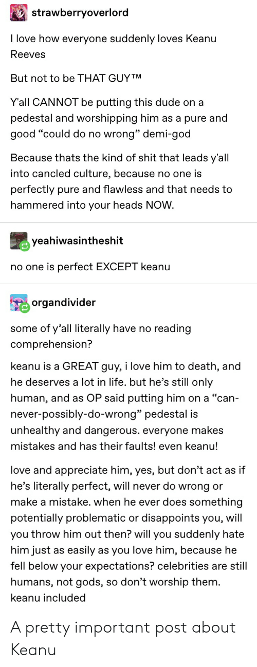 """Dude, God, and Life: strawberryoverlord  I love how everyone suddenly loves Keanu  Reeves  But not to be THAT GUYTM  Y'all CANNOT be putting this dude on a  pedestal and worshipping him as a pure and  good """"could do no wrong"""" demi-god  Because thats the kind of shit that leads y'all  into cancled culture, because no one is  perfectly pure and flawless and that needs to  hammered into your heads NOW  yeahiwasintheshit  no one is perfect EXCEPT keanu  organdivider  some of y'all literally have no reading  comprehension?  keanu is a GREAT guy, i love him to death, and  he deserves a lot in life. but he's still only  human, and as OP said putting him on a """"can-  never-possibly-do-wrong"""" pedestal is  unhealthy and dangerous. everyone makes  mistakes and has their faults! even keanu!  love and appreciate him, yes, but don't act as if  he's literally perfect, will never do wrong or  make a mistake. when he ever does something  disappoints you, will  potentially problematic or  you throw him out then? will you suddenly hate  him just  easily  as you love him, because he  as  fell below your expectations? celebrities are still  so don't worship them.  humans,  gods,  keanu included A pretty important post about Keanu"""