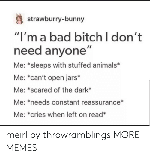 "Animals, Bad, and Bad Bitch: strawburry-bunny  ""I'm a bad bitch I don't  need anyone""  Me: *sleeps with stuffed animals*  Me: ""can't open jars*  Me: *scared of the dark*  Me: *needs constant reassurance*  Me: *cries when left on read* meirl by throwramblings MORE MEMES"