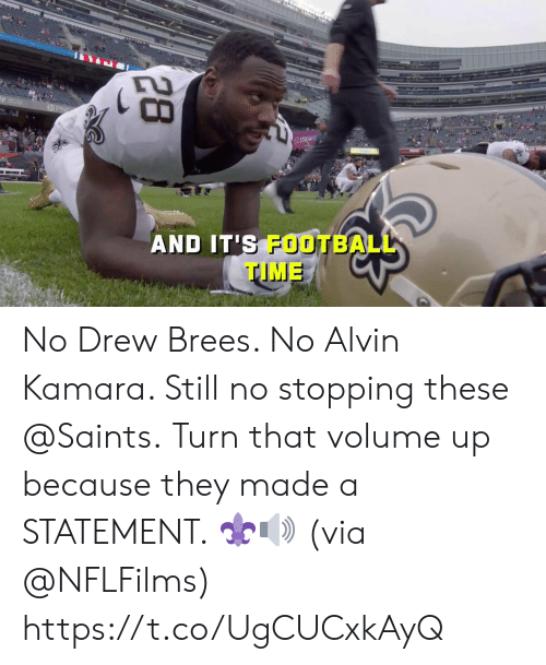 alvin: STREAM N  AND IT'S FOOTBALL  TIME  28 No Drew Brees. No Alvin Kamara.  Still no stopping these @Saints.  Turn that volume up because they made a STATEMENT. ⚜🔊 (via @NFLFilms) https://t.co/UgCUCxkAyQ