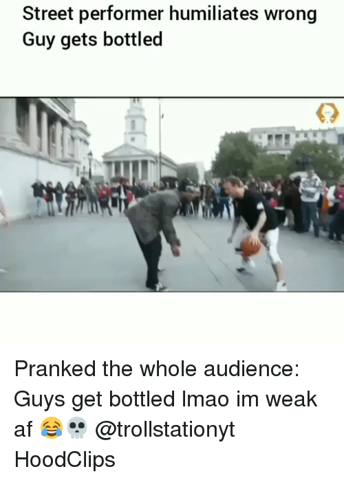 Af, Funny, and Lmao: Street performer humiliates wrong  Guy gets bottled Pranked the whole audience: Guys get bottled lmao im weak af 😂💀 @trollstationyt HoodClips