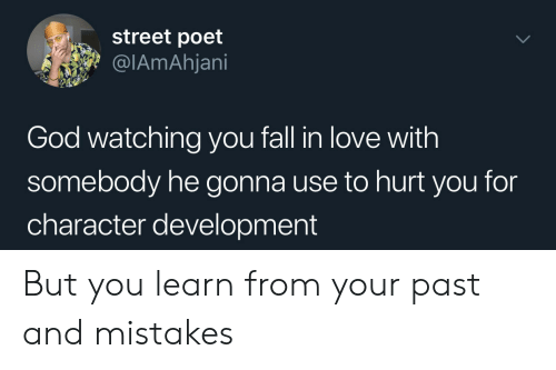watching you: street poet  @IAmAhjani  God watching you fall in love with  somebody he gonna use to hurt you for  character development But you learn from your past and mistakes