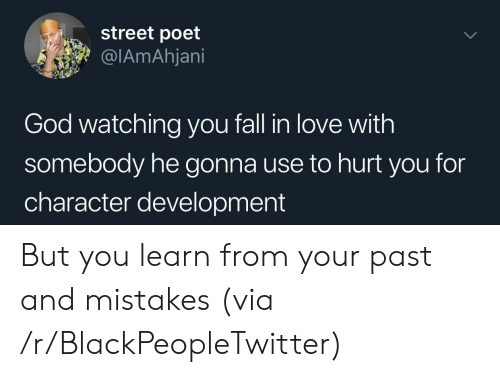 watching you: street poet  @IAmAhjani  God watching you fall in love with  somebody he gonna use to hurt you for  character development But you learn from your past and mistakes (via /r/BlackPeopleTwitter)
