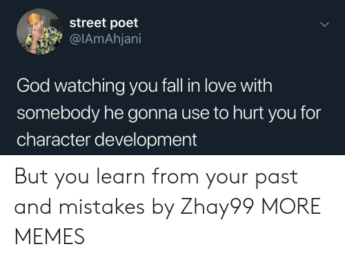 watching you: street poet  @IAmAhjani  God watching you fall in love with  somebody he gonna use to hurt you for  character development But you learn from your past and mistakes by Zhay99 MORE MEMES